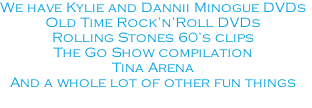 We have Kylie and Dannii Minogue DVDs